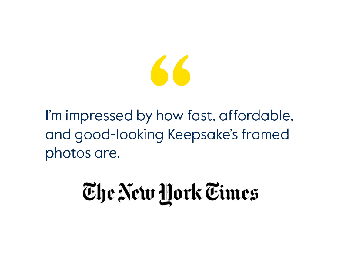 I'm impressed by how fast, affordable and good-looking Keepsake's framed photos are. - The New York Times